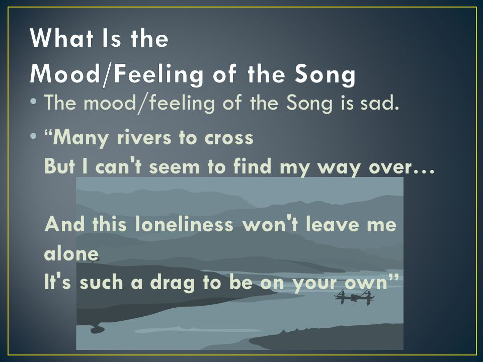 """The mood/feeling of the Song is sad. """"Many rivers to cross But I can't seem to find my way over… And this loneliness won't leave me alone It's such a"""