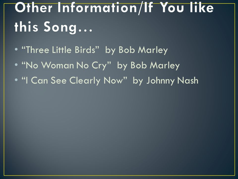 """""""Three Little Birds"""" by Bob Marley """"No Woman No Cry"""" by Bob Marley """"I Can See Clearly Now"""" by Johnny Nash"""
