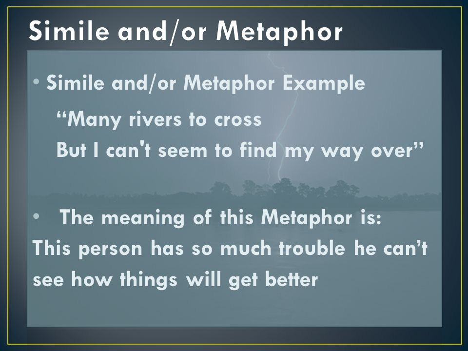 """Simile and/or Metaphor Example """"Many rivers to cross But I can't seem to find my way over"""" The meaning of this Metaphor is: This person has so much tr"""