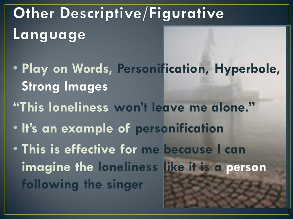 """Play on Words, Personification, Hyperbole, Strong Images """"This loneliness won't leave me alone."""" It's an example of personification This is effective"""
