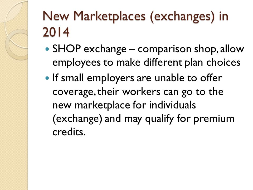 New Marketplaces (exchanges) in 2014 SHOP exchange – comparison shop, allow employees to make different plan choices If small employers are unable to offer coverage, their workers can go to the new marketplace for individuals (exchange) and may qualify for premium credits.