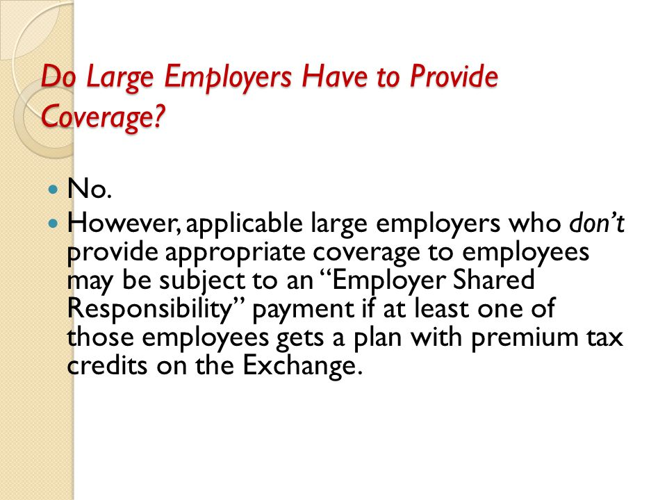 Do Large Employers Have to Provide Coverage? No. However, applicable large employers who don't provide appropriate coverage to employees may be subjec