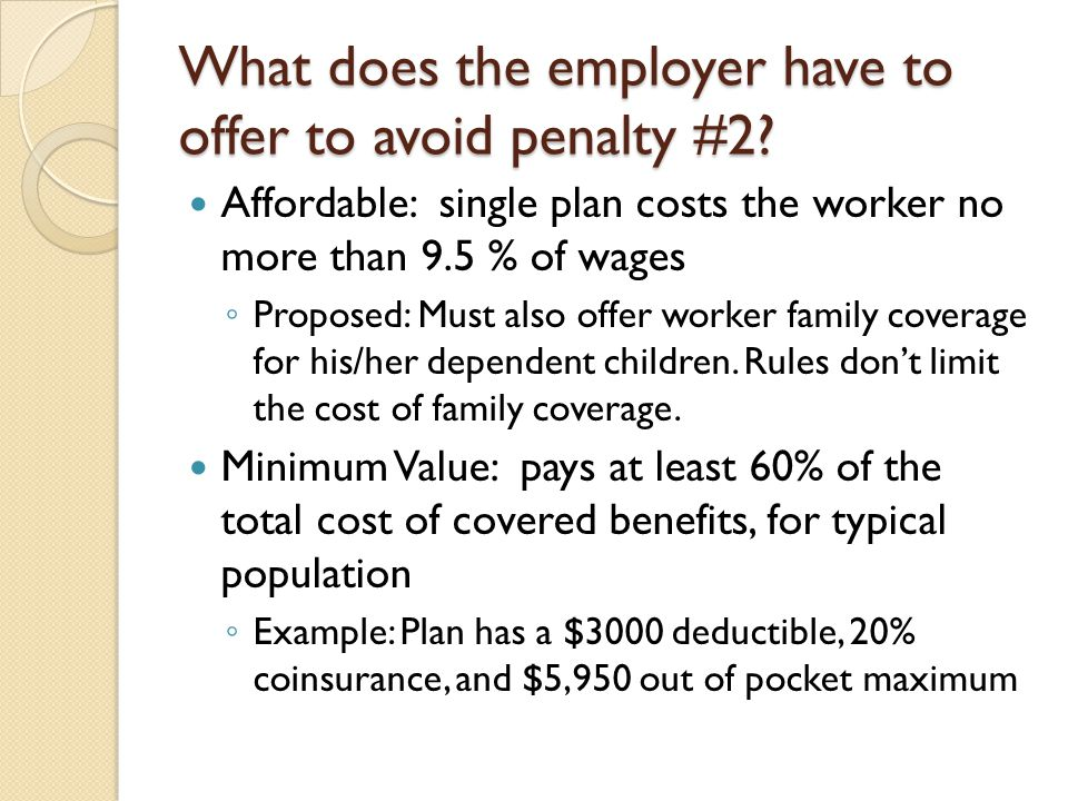 What does the employer have to offer to avoid penalty #2? Affordable: single plan costs the worker no more than 9.5 % of wages ◦ Proposed: Must also o