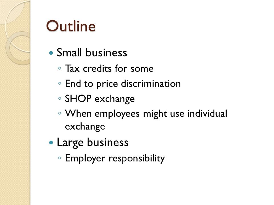 Outline Small business ◦ Tax credits for some ◦ End to price discrimination ◦ SHOP exchange ◦ When employees might use individual exchange Large busin