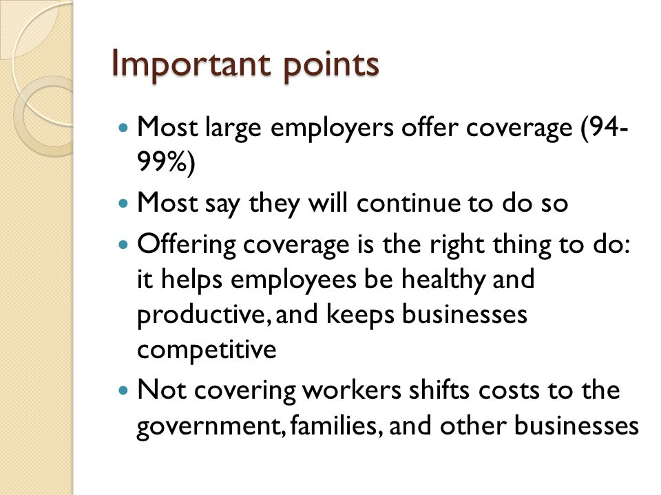 Important points Most large employers offer coverage (94- 99%) Most say they will continue to do so Offering coverage is the right thing to do: it helps employees be healthy and productive, and keeps businesses competitive Not covering workers shifts costs to the government, families, and other businesses