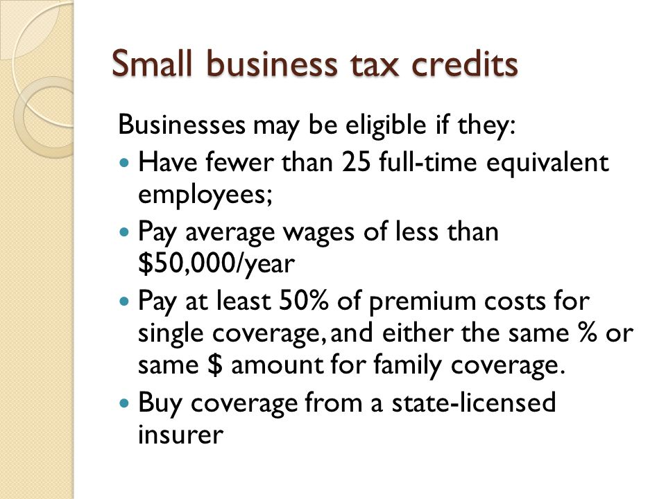 Small business tax credits Businesses may be eligible if they: Have fewer than 25 full-time equivalent employees; Pay average wages of less than $50,0