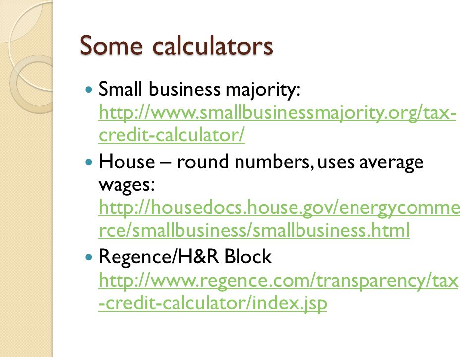 Some calculators Small business majority: http://www.smallbusinessmajority.org/tax- credit-calculator/ http://www.smallbusinessmajority.org/tax- credi
