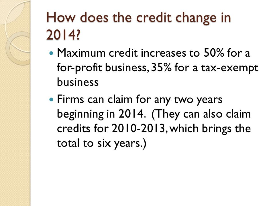 How does the credit change in 2014? Maximum credit increases to 50% for a for-profit business, 35% for a tax-exempt business Firms can claim for any t