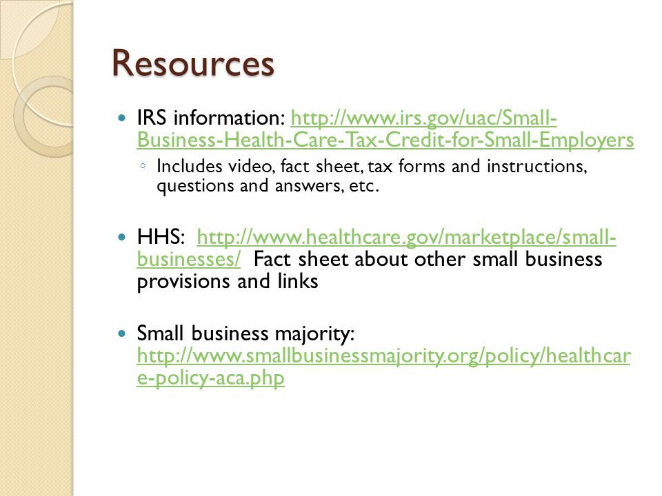 Resources IRS information: http://www.irs.gov/uac/Small- Business-Health-Care-Tax-Credit-for-Small-Employershttp://www.irs.gov/uac/Small- Business-Hea