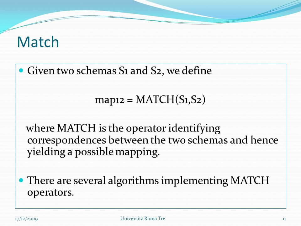 Match Given two schemas S1 and S2, we define map12 = MATCH(S1,S2) where MATCH is the operator identifying correspondences between the two schemas and hence yielding a possible mapping.