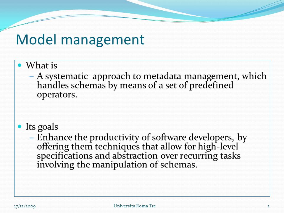 Model management What is –A systematic approach to metadata management, which handles schemas by means of a set of predefined operators.