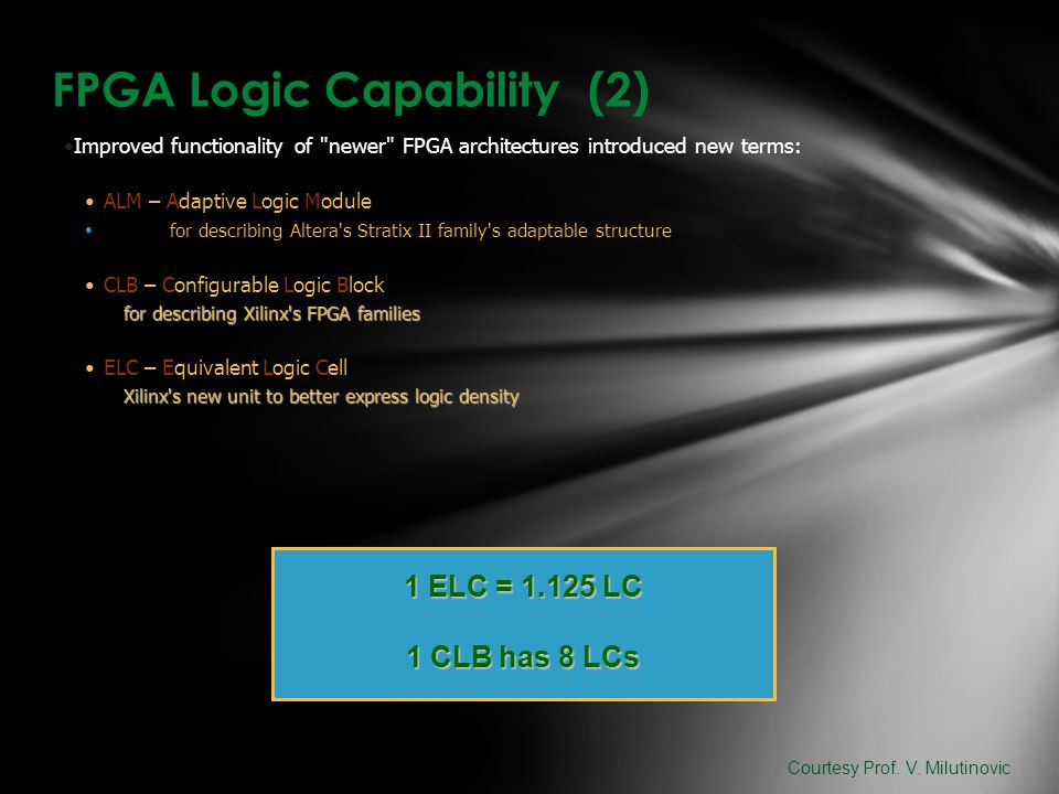 FPGA Logic Capability (2) Improved functionality of newer FPGA architectures introduced new terms: ALM – Adaptive Logic Module for describing Altera s Stratix II family s adaptable structure CLB – Configurable Logic Block for describing Xilinx s FPGA families ELC – Equivalent Logic Cell Xilinx s new unit to better express logic density 1 ELC = 1.125 LC 1 CLB has 8 LCs Courtesy Prof.