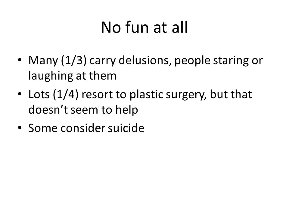 No fun at all Many (1/3) carry delusions, people staring or laughing at them Lots (1/4) resort to plastic surgery, but that doesn't seem to help Some consider suicide