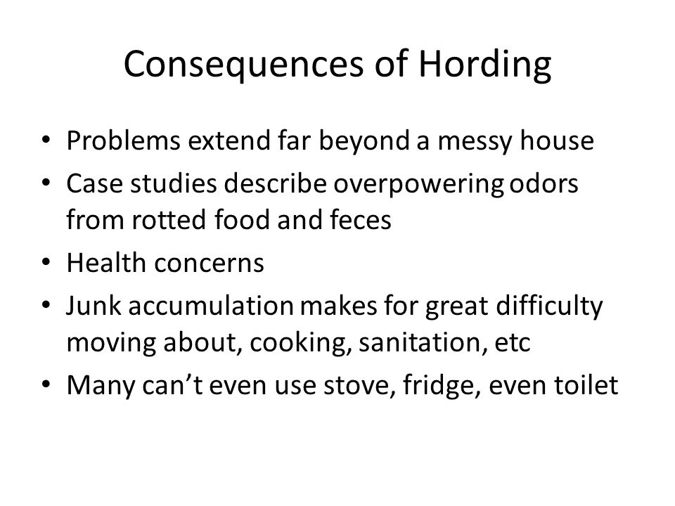 Consequences of Hording Problems extend far beyond a messy house Case studies describe overpowering odors from rotted food and feces Health concerns Junk accumulation makes for great difficulty moving about, cooking, sanitation, etc Many can't even use stove, fridge, even toilet