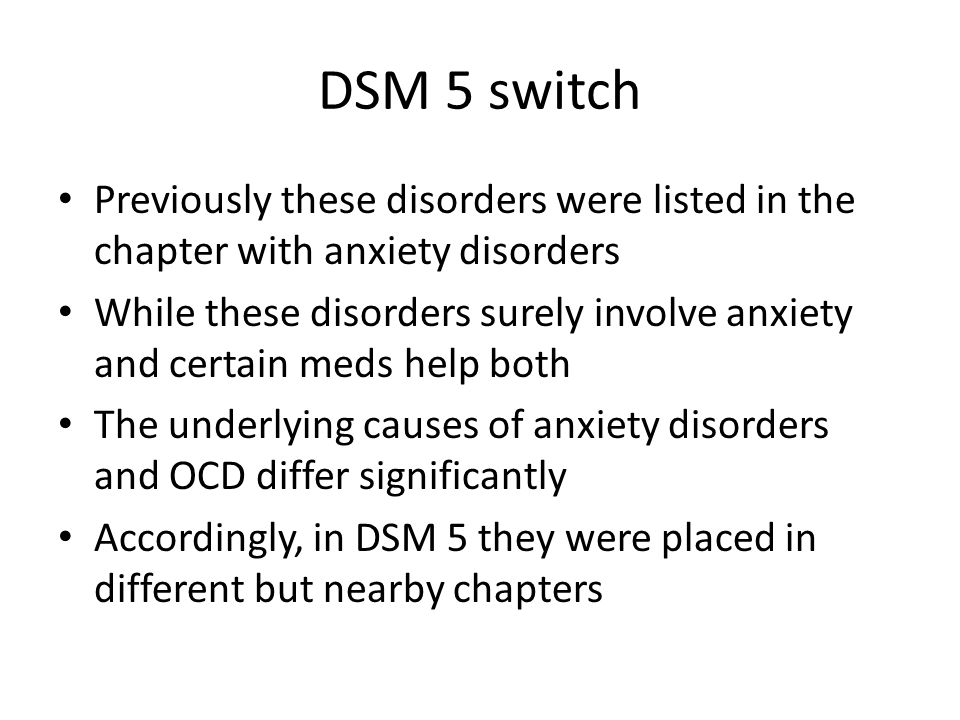 DSM 5 switch Previously these disorders were listed in the chapter with anxiety disorders While these disorders surely involve anxiety and certain meds help both The underlying causes of anxiety disorders and OCD differ significantly Accordingly, in DSM 5 they were placed in different but nearby chapters