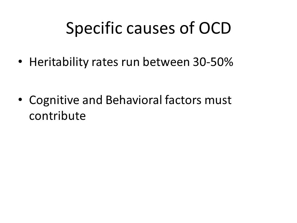 Specific causes of OCD Heritability rates run between 30-50% Cognitive and Behavioral factors must contribute