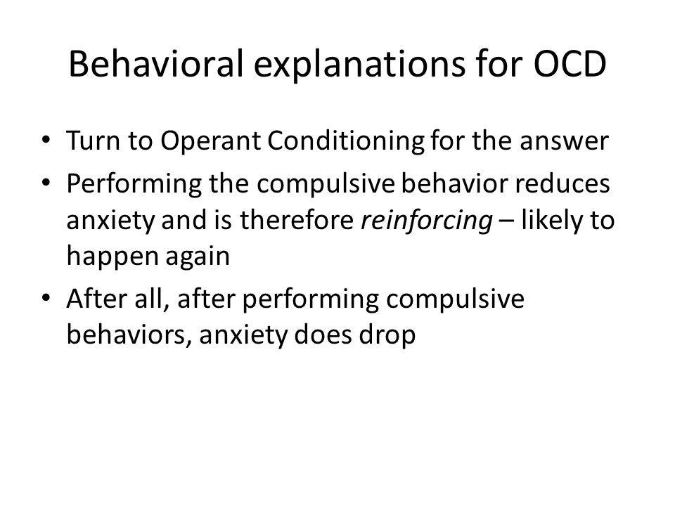 Behavioral explanations for OCD Turn to Operant Conditioning for the answer Performing the compulsive behavior reduces anxiety and is therefore reinforcing – likely to happen again After all, after performing compulsive behaviors, anxiety does drop
