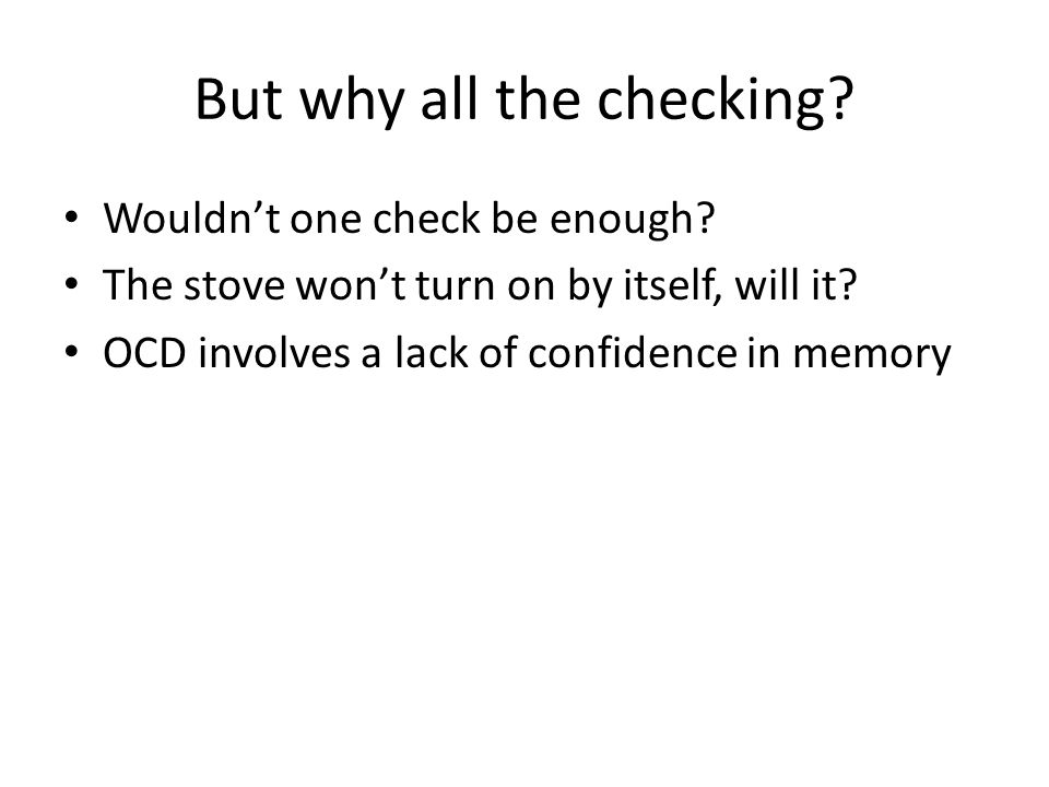 But why all the checking? Wouldn't one check be enough? The stove won't turn on by itself, will it? OCD involves a lack of confidence in memory