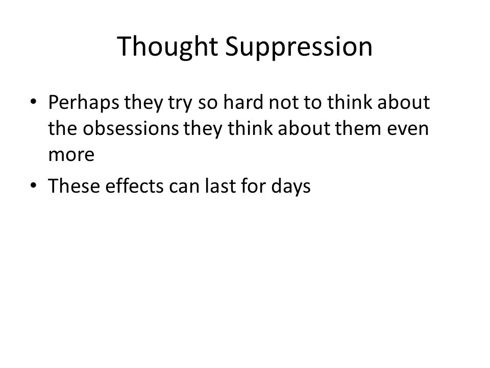 Thought Suppression Perhaps they try so hard not to think about the obsessions they think about them even more These effects can last for days
