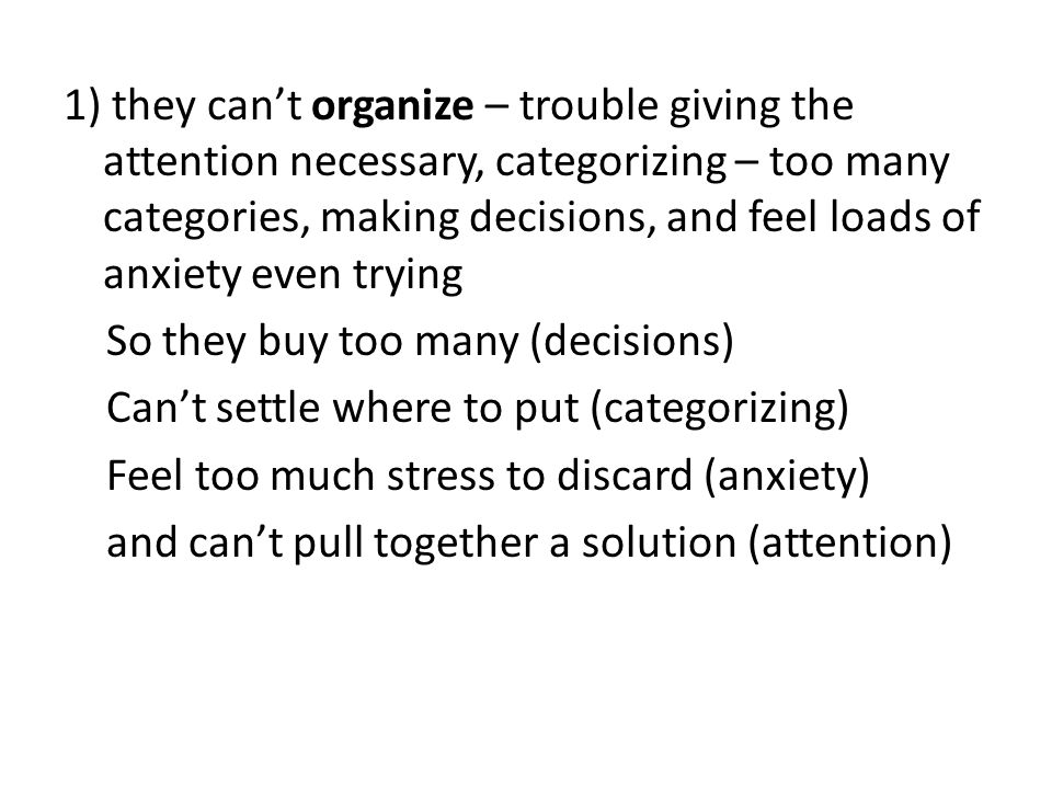 1) they can't organize – trouble giving the attention necessary, categorizing – too many categories, making decisions, and feel loads of anxiety even trying So they buy too many (decisions) Can't settle where to put (categorizing) Feel too much stress to discard (anxiety) and can't pull together a solution (attention)