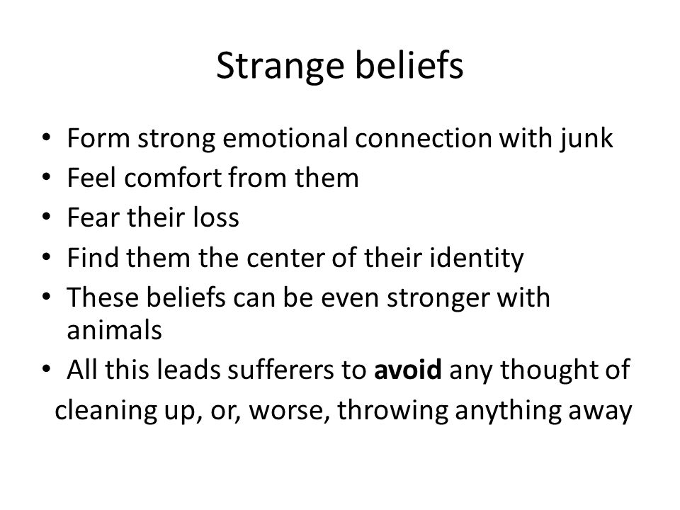 Strange beliefs Form strong emotional connection with junk Feel comfort from them Fear their loss Find them the center of their identity These beliefs can be even stronger with animals All this leads sufferers to avoid any thought of cleaning up, or, worse, throwing anything away