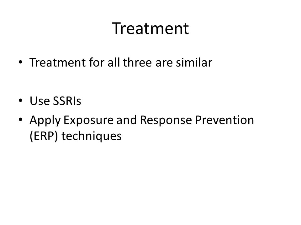Treatment Treatment for all three are similar Use SSRIs Apply Exposure and Response Prevention (ERP) techniques