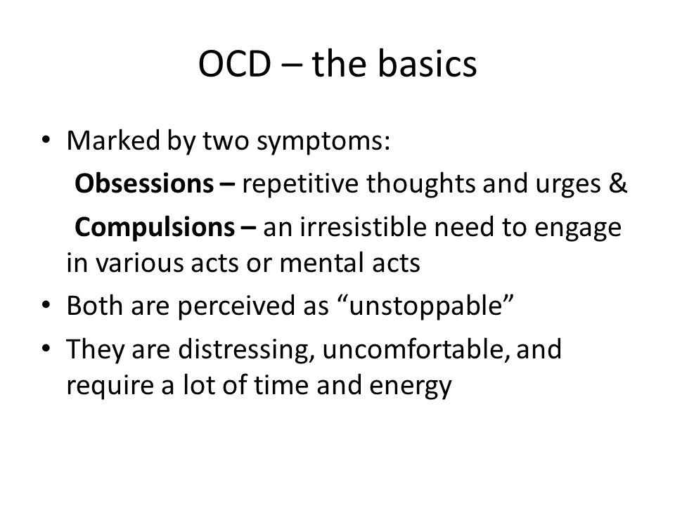 OCD – the basics Marked by two symptoms: Obsessions – repetitive thoughts and urges & Compulsions – an irresistible need to engage in various acts or mental acts Both are perceived as unstoppable They are distressing, uncomfortable, and require a lot of time and energy