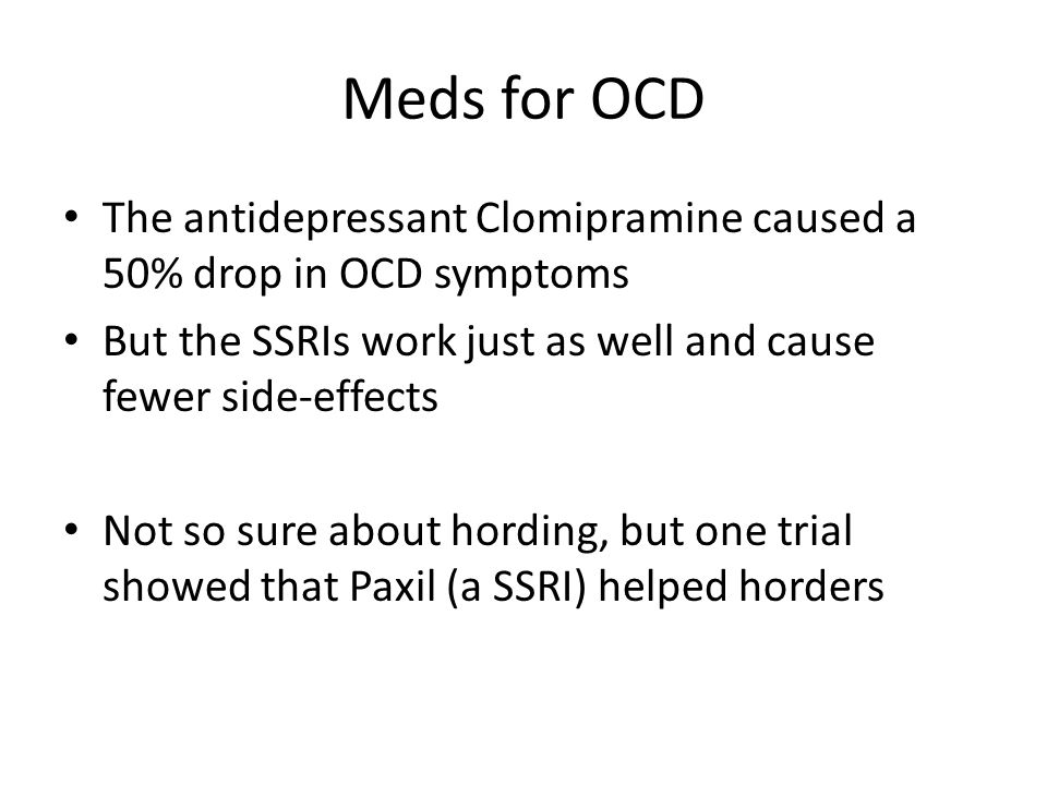 Meds for OCD The antidepressant Clomipramine caused a 50% drop in OCD symptoms But the SSRIs work just as well and cause fewer side-effects Not so sur