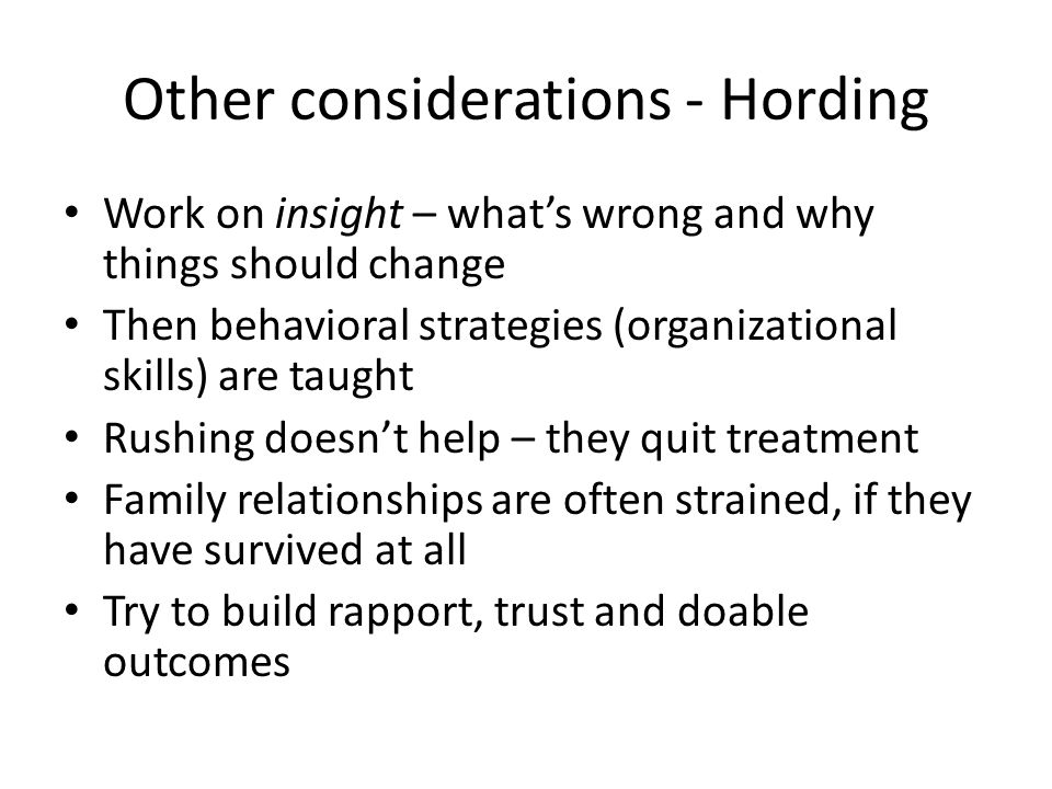 Other considerations - Hording Work on insight – what's wrong and why things should change Then behavioral strategies (organizational skills) are taug