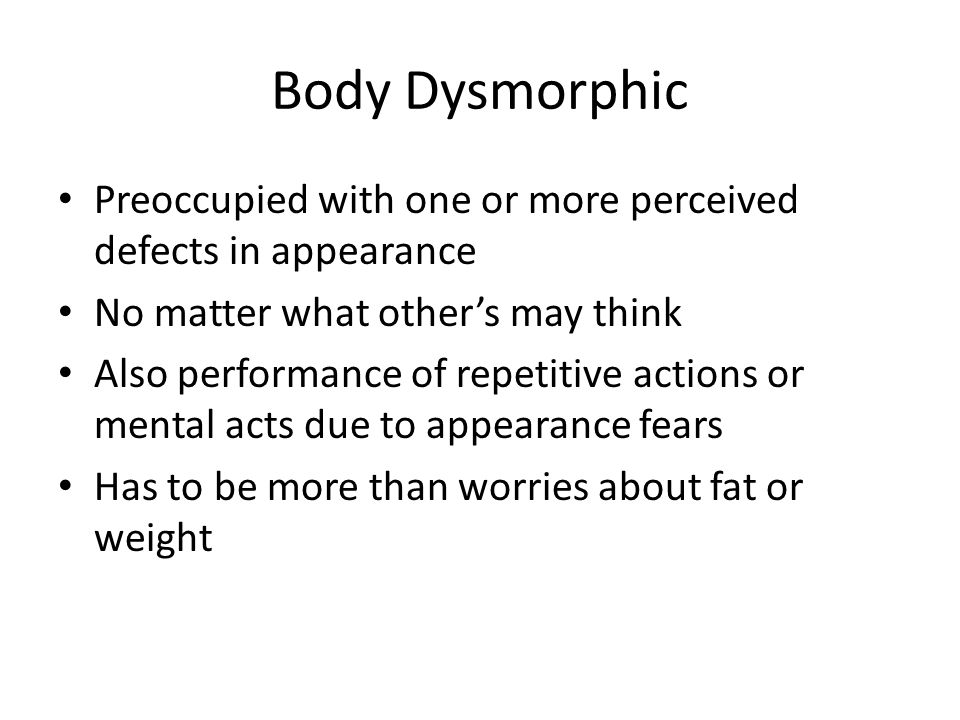 Body Dysmorphic Preoccupied with one or more perceived defects in appearance No matter what other's may think Also performance of repetitive actions or mental acts due to appearance fears Has to be more than worries about fat or weight