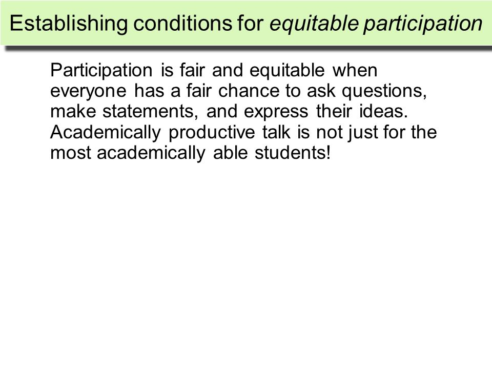 Establishing conditions for equitable participation Participation is fair and equitable when everyone has a fair chance to ask questions, make stateme