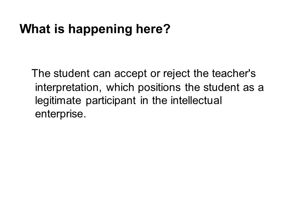 The student can accept or reject the teacher's interpretation, which positions the student as a legitimate participant in the intellectual enterprise.