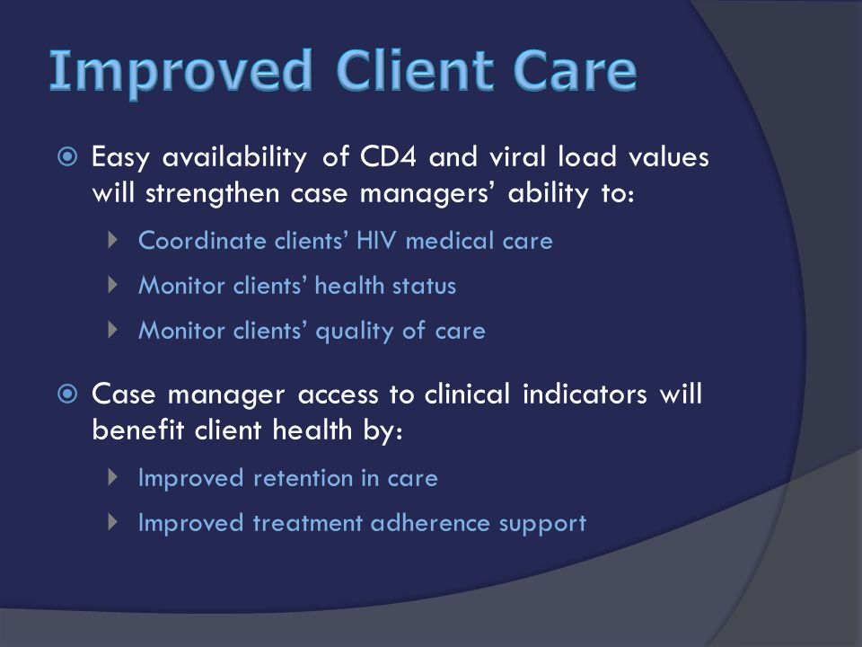  Easy availability of CD4 and viral load values will strengthen case managers' ability to:  Coordinate clients' HIV medical care  Monitor clients' health status  Monitor clients' quality of care  Case manager access to clinical indicators will benefit client health by:  Improved retention in care  Improved treatment adherence support