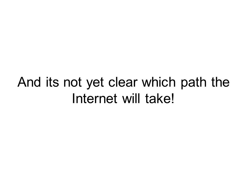 And its not yet clear which path the Internet will take!