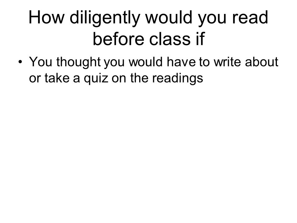 How diligently would you read before class if You thought you would have to write about or take a quiz on the readings