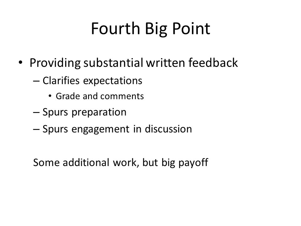 Fourth Big Point Providing substantial written feedback – Clarifies expectations Grade and comments – Spurs preparation – Spurs engagement in discussion Some additional work, but big payoff