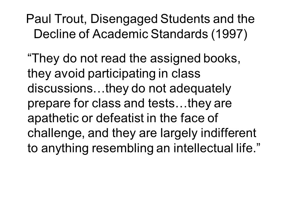 Paul Trout, Disengaged Students and the Decline of Academic Standards (1997) They do not read the assigned books, they avoid participating in class discussions…they do not adequately prepare for class and tests…they are apathetic or defeatist in the face of challenge, and they are largely indifferent to anything resembling an intellectual life.