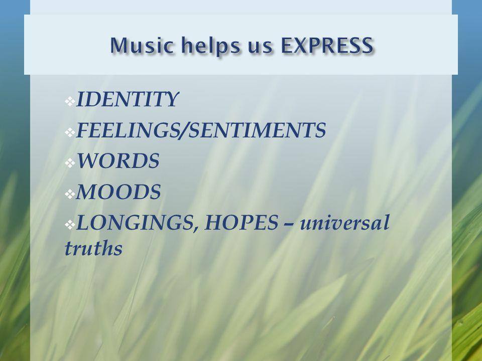 IDENTITY  FEELINGS/SENTIMENTS  WORDS  MOODS  LONGINGS, HOPES – universal truths