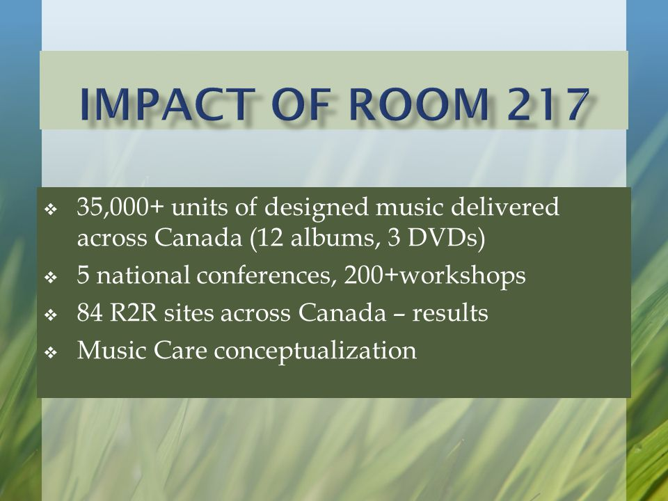  35,000+ units of designed music delivered across Canada (12 albums, 3 DVDs)  5 national conferences, 200+workshops  84 R2R sites across Canada – results  Music Care conceptualization