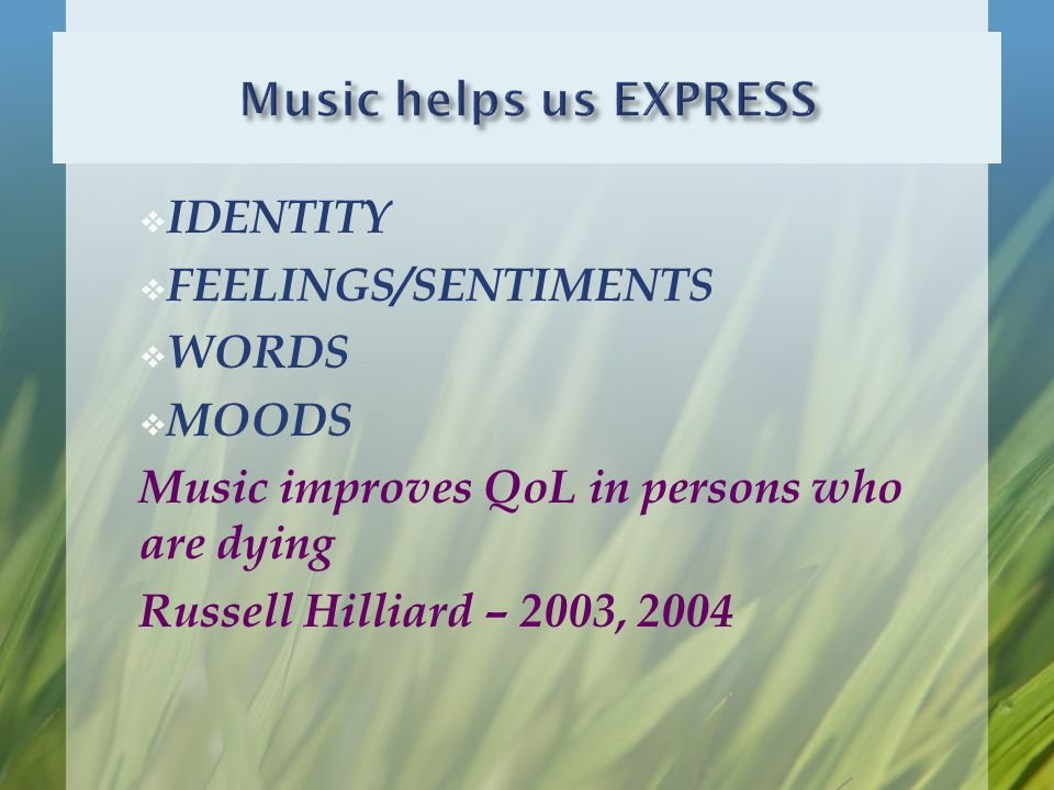  IDENTITY  FEELINGS/SENTIMENTS  WORDS  MOODS Music improves QoL in persons who are dying Russell Hilliard – 2003, 2004