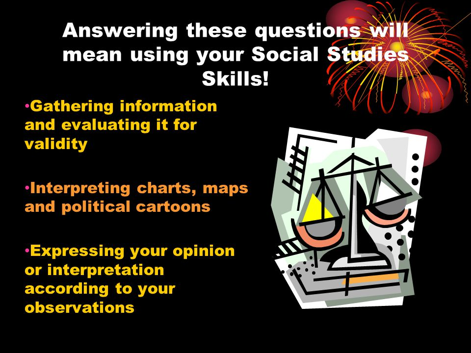Answering these questions will mean using your Social Studies Skills.