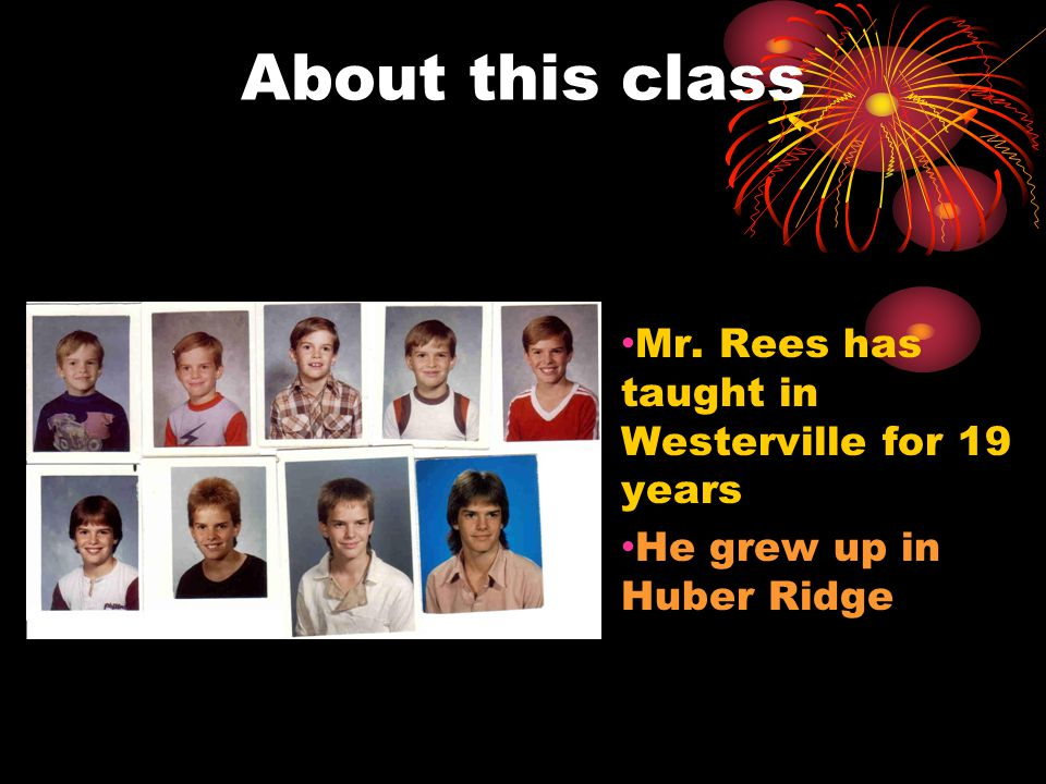 About this class Mr. Rees has taught in Westerville for 19 years He grew up in Huber Ridge