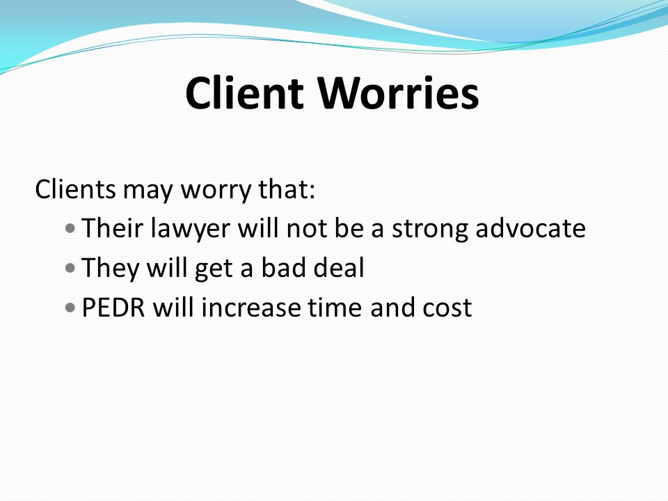Client Worries Clients may worry that: Their lawyer will not be a strong advocate They will get a bad deal PEDR will increase time and cost