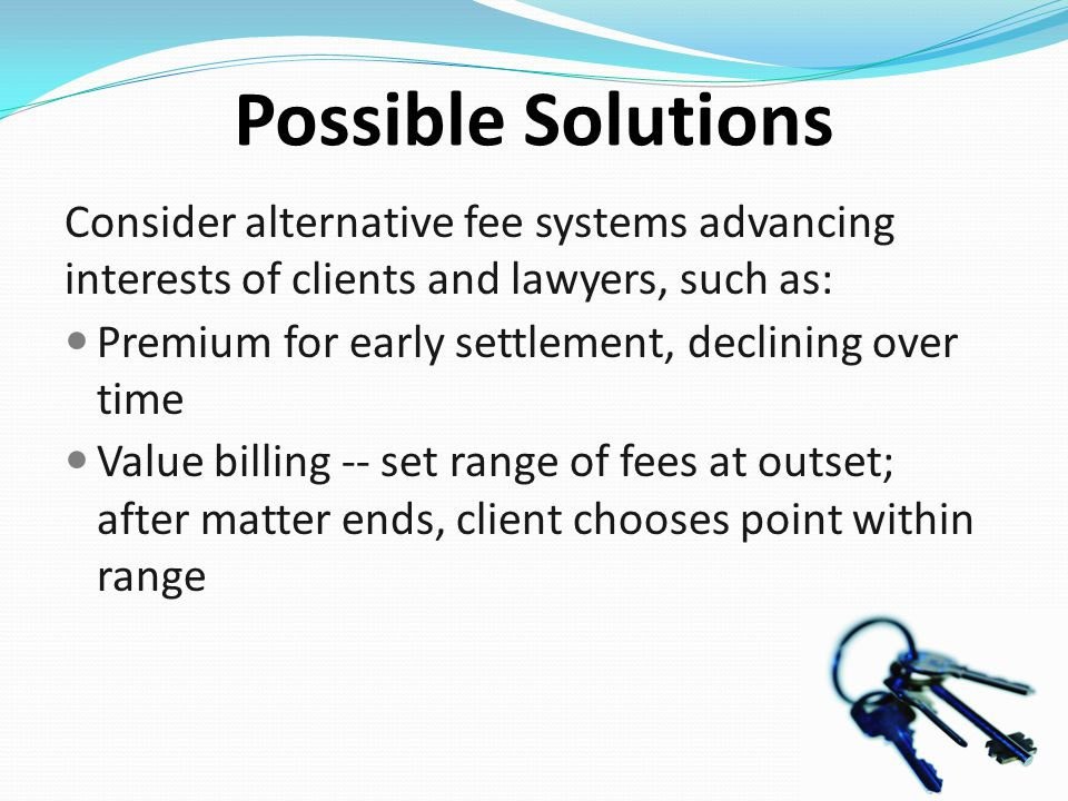 Possible Solutions Consider alternative fee systems advancing interests of clients and lawyers, such as: Premium for early settlement, declining over time Value billing -- set range of fees at outset; after matter ends, client chooses point within range
