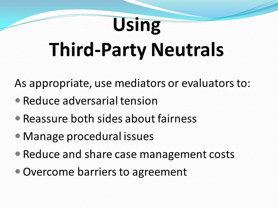 Using Third-Party Neutrals As appropriate, use mediators or evaluators to: Reduce adversarial tension Reassure both sides about fairness Manage procedural issues Reduce and share case management costs Overcome barriers to agreement