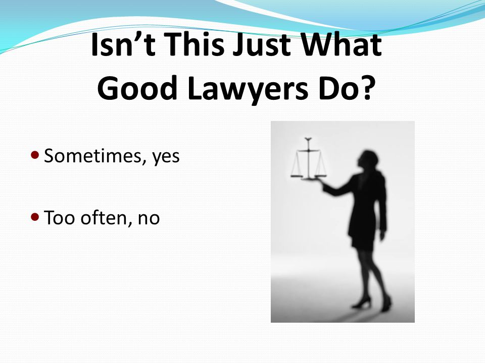 Isn't This Just What Good Lawyers Do Sometimes, yes Too often, no
