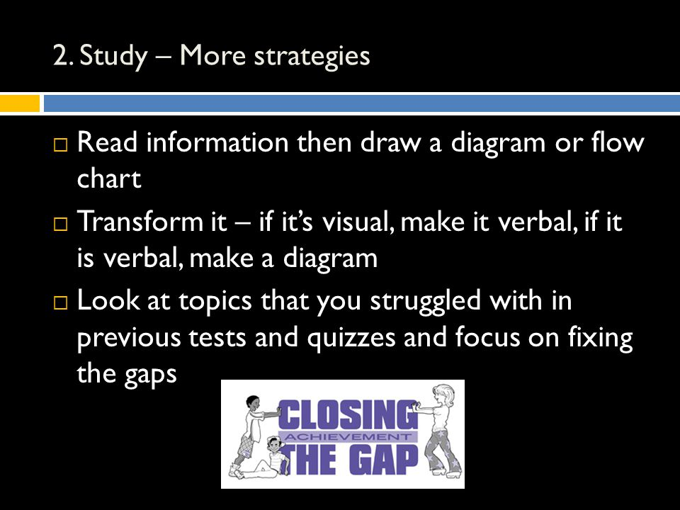 2. Study – More strategies  Read information then draw a diagram or flow chart  Transform it – if it's visual, make it verbal, if it is verbal, make