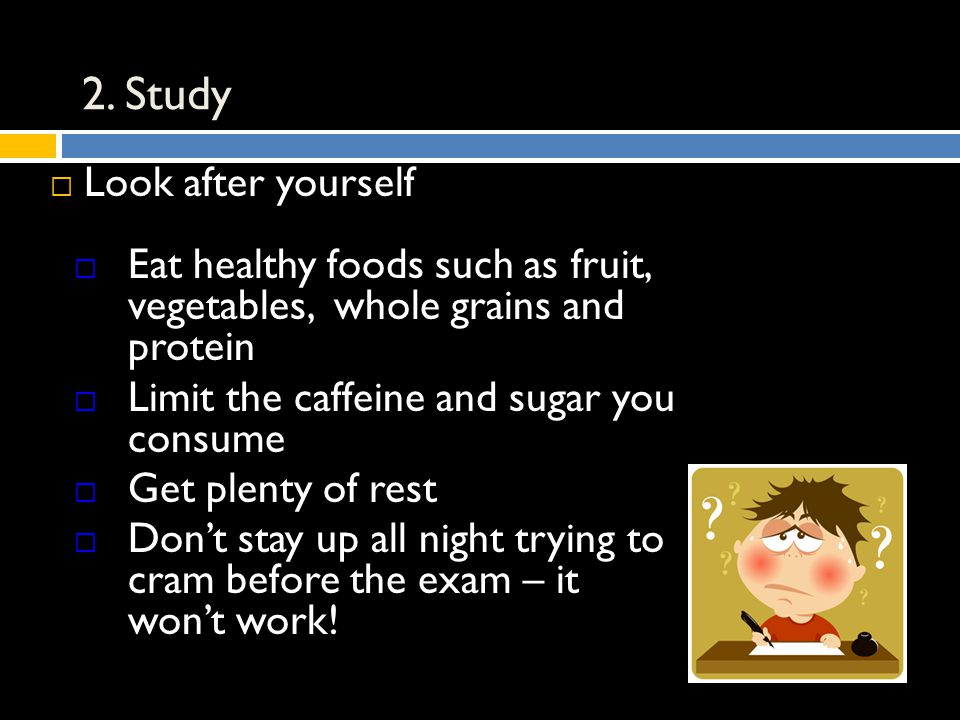 2. Study  Look after yourself  Eat healthy foods such as fruit, vegetables, whole grains and protein  Limit the caffeine and sugar you consume  Ge