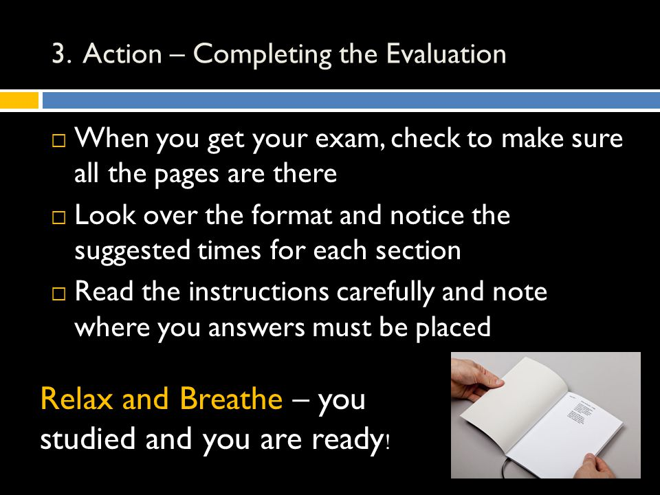 3. Action – Completing the Evaluation  When you get your exam, check to make sure all the pages are there  Look over the format and notice the sugge