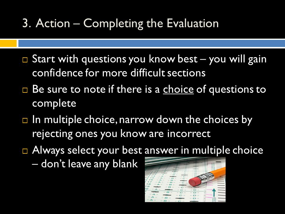 3. Action – Completing the Evaluation  Start with questions you know best – you will gain confidence for more difficult sections  Be sure to note if